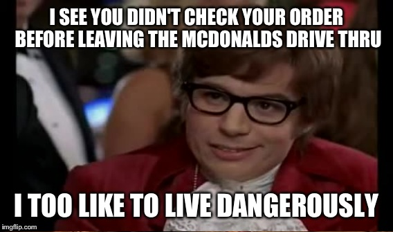 I SEE YOU DIDN'T CHECK YOUR ORDER BEFORE LEAVING THE MCDONALDS DRIVE THRU I TOO LIKE TO LIVE DANGEROUSLY | made w/ Imgflip meme maker