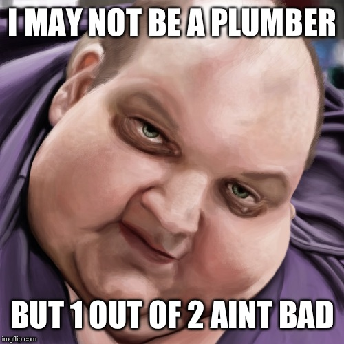 Fat Guy Frank | I MAY NOT BE A PLUMBER BUT 1 OUT OF 2 AINT BAD | image tagged in fat guy frank | made w/ Imgflip meme maker