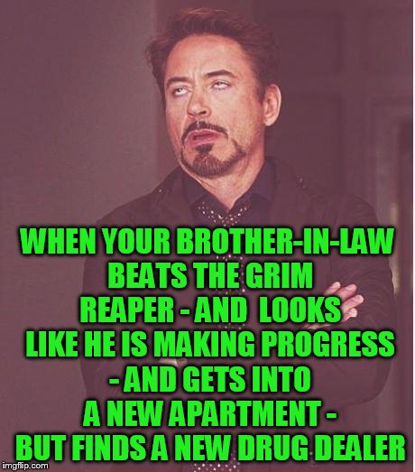 seriously imgflip buddies - keep praying for Mrs Hokeewolfs family | WHEN YOUR BROTHER-IN-LAW BEATS THE GRIM REAPER - AND  LOOKS LIKE HE IS MAKING PROGRESS - AND GETS INTO A NEW APARTMENT - BUT FINDS A NEW DRU | image tagged in memes,face you make robert downey jr | made w/ Imgflip meme maker