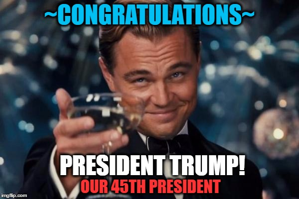 Leonardo Dicaprio Cheers Meme | ~CONGRATULATIONS~ PRESIDENT TRUMP! OUR 45TH PRESIDENT | image tagged in memes,leonardo dicaprio cheers | made w/ Imgflip meme maker