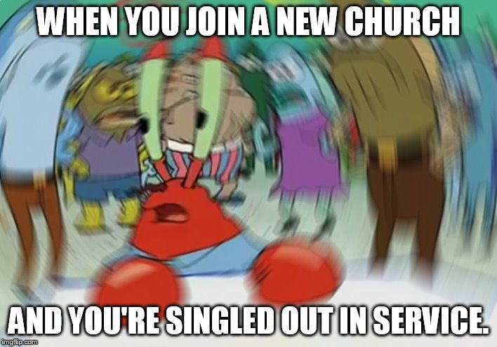Mr Krabs Blur Meme |  WHEN YOU JOIN A NEW CHURCH; AND YOU'RE SINGLED OUT IN SERVICE. | image tagged in memes,mr krabs blur meme | made w/ Imgflip meme maker