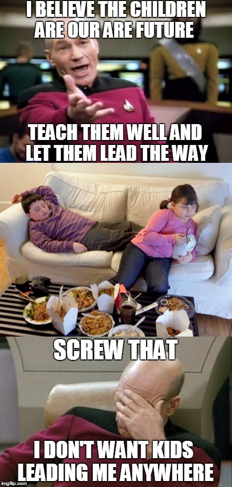 Think Of The Children | I BELIEVE THE CHILDREN ARE OUR ARE FUTURE TEACH THEM WELL AND LET THEM LEAD THE WAY SCREW THAT I DON'T WANT KIDS LEADING ME ANYWHERE | image tagged in memes,captain picard facepalm,picard wtf,kids,lazy | made w/ Imgflip meme maker