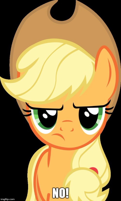 Applejack is not amused |  NO! | image tagged in applejack is not amused | made w/ Imgflip meme maker