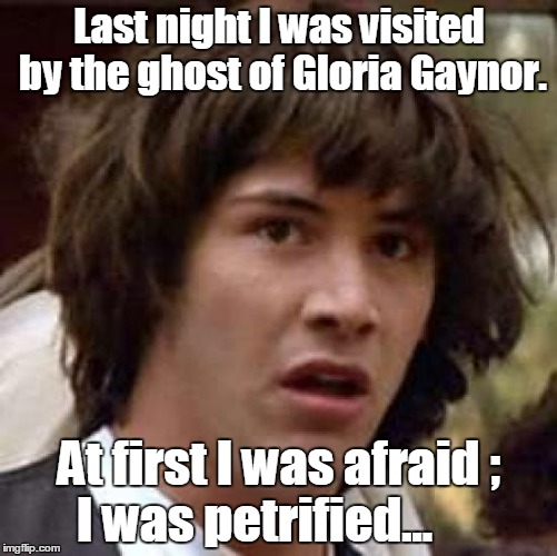Conspiracy Keanu Meme | Last night I was visited by the ghost of Gloria Gaynor. At first I was afraid ;  I was petrified... | image tagged in memes,conspiracy keanu | made w/ Imgflip meme maker