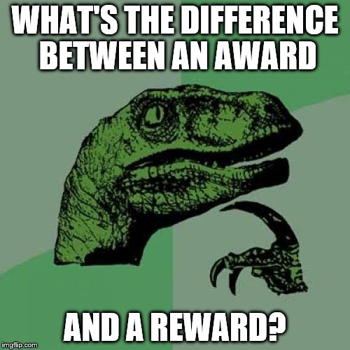 Philosoraptor Meme | WHAT'S THE DIFFERENCE BETWEEN AN AWARD AND A REWARD? | image tagged in memes,philosoraptor,funny,gifs,pie charts,animals | made w/ Imgflip meme maker