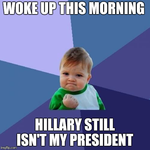 Vanishing Hillary  | WOKE UP THIS MORNING HILLARY STILL ISN'T MY PRESIDENT | image tagged in memes,success kid,election 2016 | made w/ Imgflip meme maker