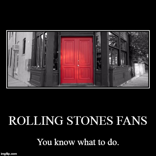 ROLLING STONES FANS | You know what to do. | image tagged in funny,demotivationals | made w/ Imgflip demotivational maker