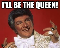 I'LL BE THE QUEEN! | made w/ Imgflip meme maker