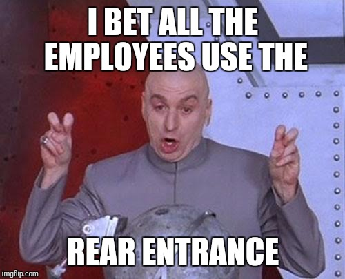 Dr Evil Laser Meme | I BET ALL THE EMPLOYEES USE THE REAR ENTRANCE | image tagged in memes,dr evil laser | made w/ Imgflip meme maker