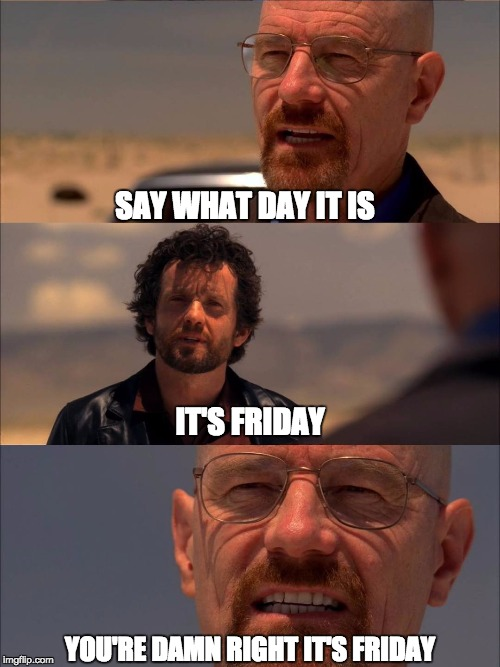 SAY WHAT DAY IT IS; IT'S FRIDAY; YOU'RE DAMN RIGHT IT'S FRIDAY | image tagged in breaking bad - say my name | made w/ Imgflip meme maker
