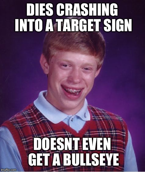 Bad Luck Brian Meme | DIES CRASHING INTO A TARGET SIGN DOESNT EVEN GET A BULLSEYE | image tagged in memes,bad luck brian | made w/ Imgflip meme maker