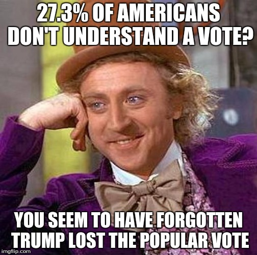 Creepy Condescending Wonka Meme | 27.3% OF AMERICANS DON'T UNDERSTAND A VOTE? YOU SEEM TO HAVE FORGOTTEN TRUMP LOST THE POPULAR VOTE | image tagged in memes,creepy condescending wonka | made w/ Imgflip meme maker
