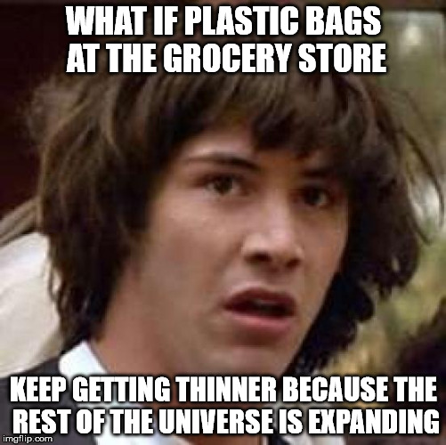 Conspiracy Keanu Meme | WHAT IF PLASTIC BAGS AT THE GROCERY STORE KEEP GETTING THINNER BECAUSE THE REST OF THE UNIVERSE IS EXPANDING | image tagged in memes,conspiracy keanu | made w/ Imgflip meme maker