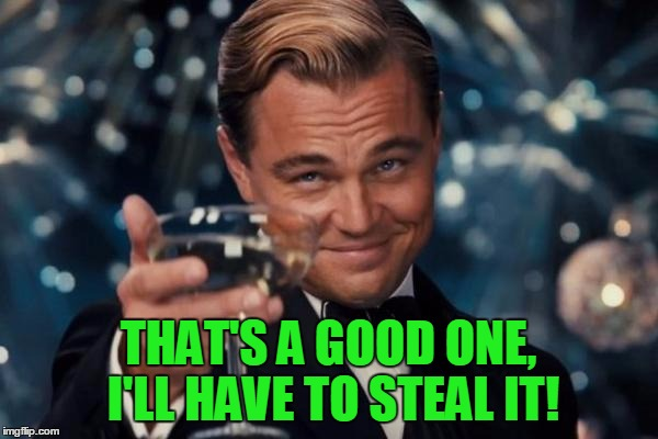 Leonardo Dicaprio Cheers Meme | THAT'S A GOOD ONE, I'LL HAVE TO STEAL IT! | image tagged in memes,leonardo dicaprio cheers | made w/ Imgflip meme maker