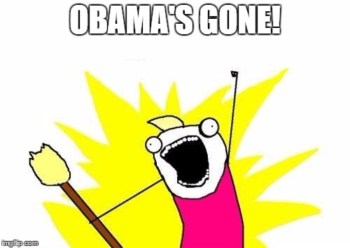 X All The Y Meme | OBAMA'S GONE! | image tagged in memes,x all the y | made w/ Imgflip meme maker