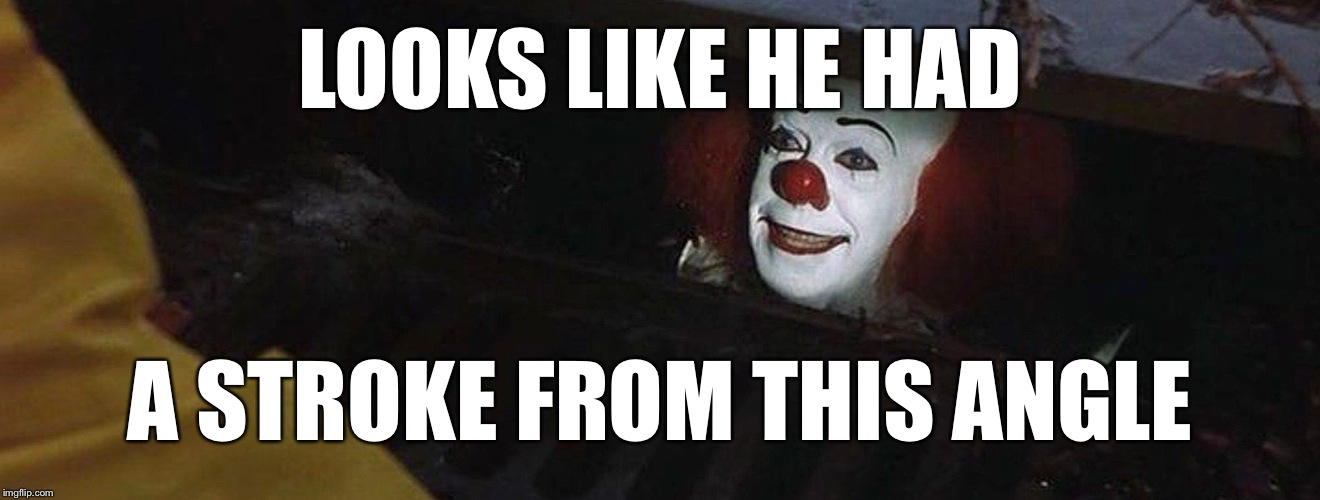 Pennywise | LOOKS LIKE HE HAD A STROKE FROM THIS ANGLE | image tagged in pennywise | made w/ Imgflip meme maker