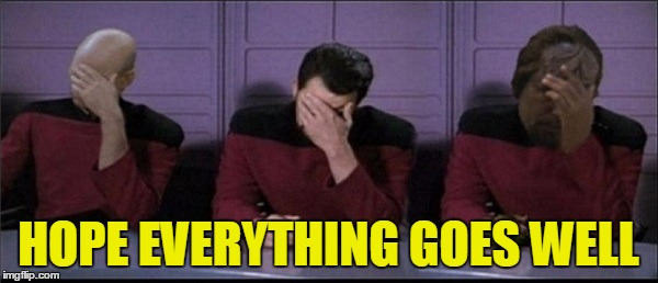 Picard, Riker, Worf Triple Facepalm | HOPE EVERYTHING GOES WELL | image tagged in picard,riker,worf triple facepalm | made w/ Imgflip meme maker