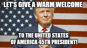 Donald J Trump 45th President  | LET'S GIVE A WARM WELCOME TO THE UNITED STATES OF AMERICA 45TH PRESIDENT! | image tagged in donald j trump,makeamericagreatagain,president | made w/ Imgflip meme maker