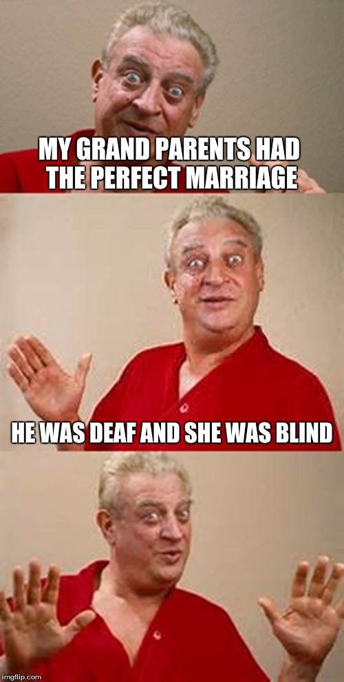 bad pun Dangerfield  | MY GRAND PARENTS HAD THE PERFECT MARRIAGE HE WAS DEAF AND SHE WAS BLIND | image tagged in bad pun dangerfield | made w/ Imgflip meme maker