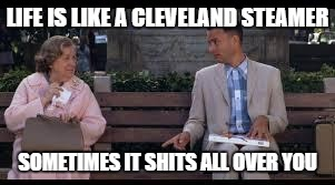 forrest gump box of chocolates | LIFE IS LIKE A CLEVELAND STEAMER SOMETIMES IT SHITS ALL OVER YOU | image tagged in forrest gump box of chocolates | made w/ Imgflip meme maker