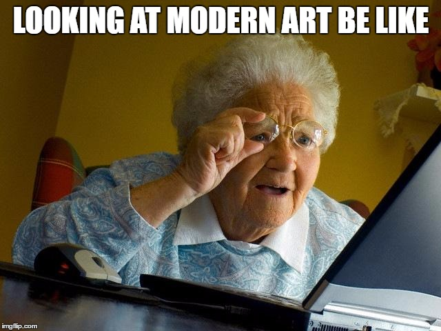 Grandma Finds The Internet Meme | LOOKING AT MODERN ART BE LIKE | image tagged in memes,grandma finds the internet | made w/ Imgflip meme maker