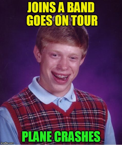 Bad Luck Brian Meme | JOINS A BAND GOES ON TOUR PLANE CRASHES | image tagged in memes,bad luck brian | made w/ Imgflip meme maker