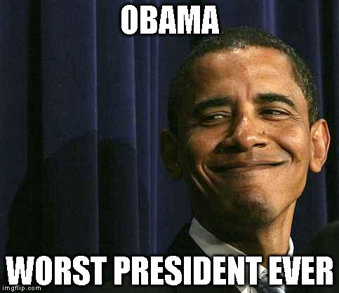 obama smug face |  OBAMA; WORST PRESIDENT EVER | image tagged in obama smug face | made w/ Imgflip meme maker