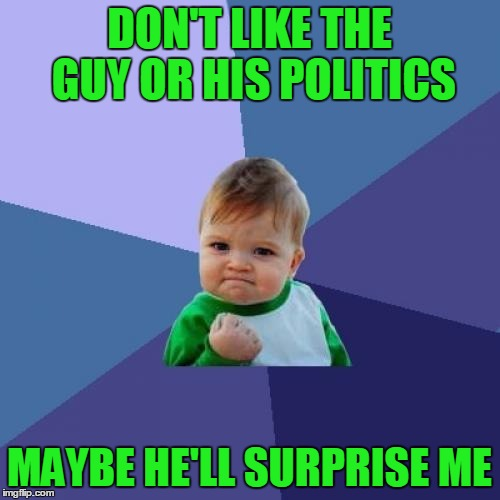 Success Kid Meme | DON'T LIKE THE GUY OR HIS POLITICS MAYBE HE'LL SURPRISE ME | image tagged in memes,success kid | made w/ Imgflip meme maker