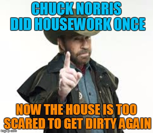 CHUCK NORRIS DID HOUSEWORK ONCE NOW THE HOUSE IS TOO SCARED TO GET DIRTY AGAIN | made w/ Imgflip meme maker
