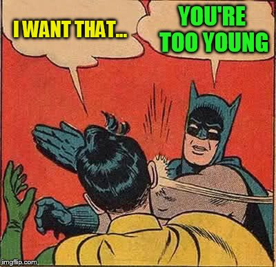Batman Slapping Robin Meme | I WANT THAT... YOU'RE TOO YOUNG | image tagged in memes,batman slapping robin | made w/ Imgflip meme maker