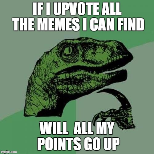 Philosoraptor Meme | IF I UPVOTE ALL THE MEMES I CAN FIND WILL  ALL MY POINTS GO UP | image tagged in memes,philosoraptor | made w/ Imgflip meme maker