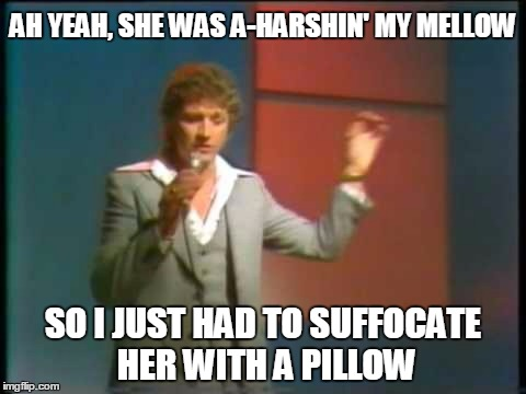 AH YEAH, SHE WAS A-HARSHIN' MY MELLOW SO I JUST HAD TO SUFFOCATE HER WITH A PILLOW | made w/ Imgflip meme maker