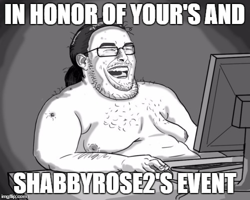 IN HONOR OF YOUR'S AND SHABBYROSE2'S EVENT | made w/ Imgflip meme maker