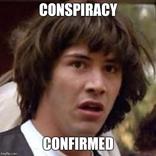 Conspiracy Keanu Meme | CONSPIRACY CONFIRMED | image tagged in memes,conspiracy keanu | made w/ Imgflip meme maker