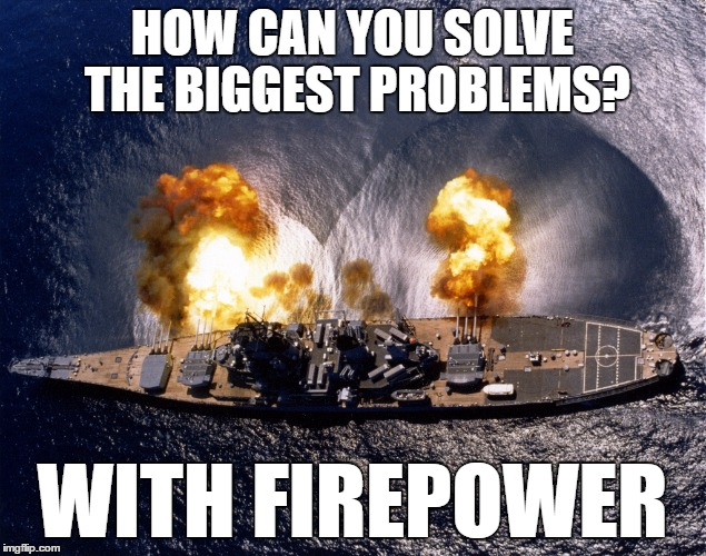 Battleship firepower | HOW CAN YOU SOLVE THE BIGGEST PROBLEMS? WITH FIREPOWER | image tagged in battleship,memes,firepower,problem solving | made w/ Imgflip meme maker