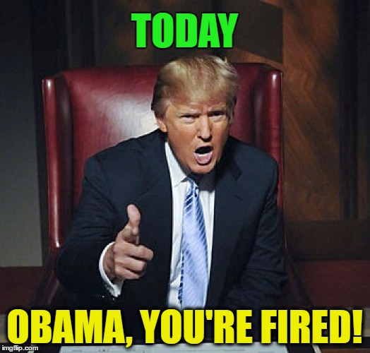 Pack your stuff and get out! | TODAY OBAMA, YOU'RE FIRED! | image tagged in memes,funny,trump,obama,politics,you're fired | made w/ Imgflip meme maker