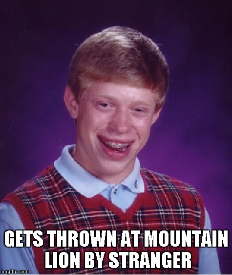 Bad Luck Brian Meme | GETS THROWN AT MOUNTAIN LION BY STRANGER | image tagged in memes,bad luck brian | made w/ Imgflip meme maker