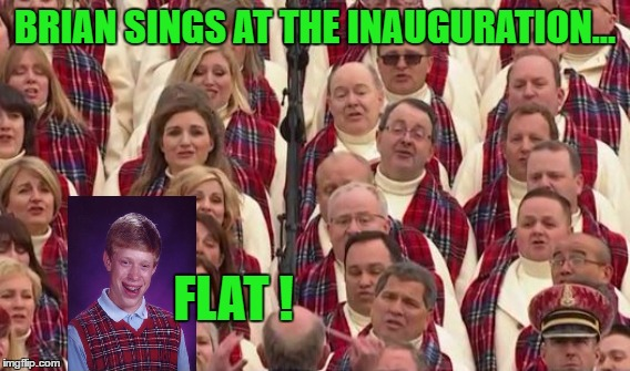 Brian Sings at Inauguration | BRIAN SINGS AT THE INAUGURATION... FLAT ! | image tagged in bad luck brian,trump inauguration | made w/ Imgflip meme maker