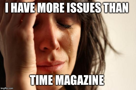 First World Problems Meme | I HAVE MORE ISSUES THAN TIME MAGAZINE | image tagged in memes,first world problems | made w/ Imgflip meme maker