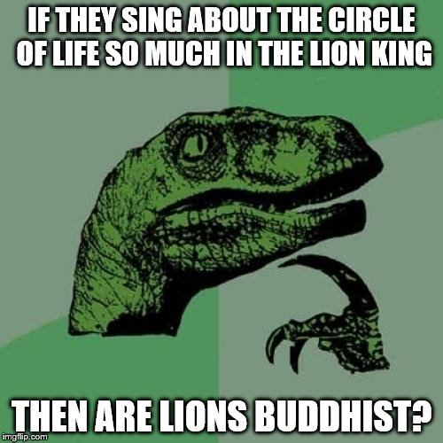 Philosoraptor | IF THEY SING ABOUT THE CIRCLE OF LIFE SO MUCH IN THE LION KING THEN ARE LIONS BUDDHIST? | image tagged in memes,philosoraptor | made w/ Imgflip meme maker