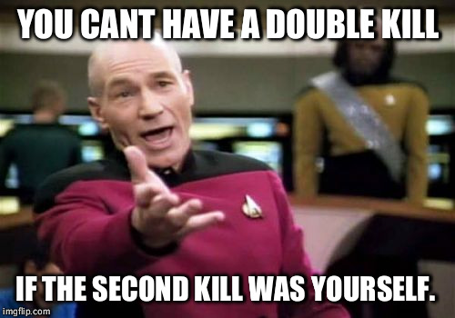 Picard Wtf Meme | YOU CANT HAVE A DOUBLE KILL IF THE SECOND KILL WAS YOURSELF. | image tagged in memes,picard wtf | made w/ Imgflip meme maker