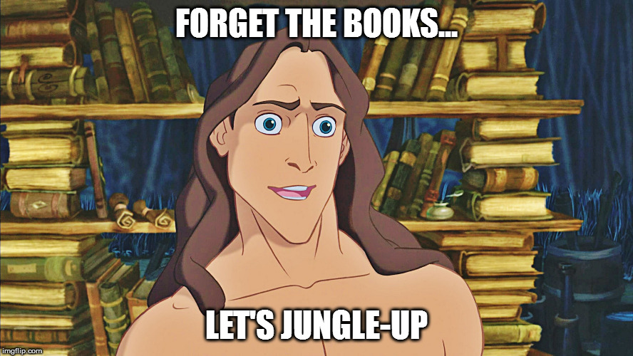 Tarzan |  FORGET THE BOOKS... LET'S JUNGLE-UP | image tagged in tarzan | made w/ Imgflip meme maker