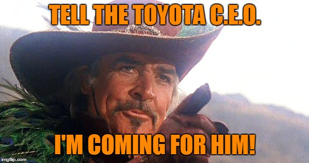 TELL THE TOYOTA C.E.O. I'M COMING FOR HIM! | made w/ Imgflip meme maker