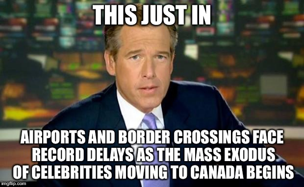 Brian Williams Was There Meme | THIS JUST IN AIRPORTS AND BORDER CROSSINGS FACE RECORD DELAYS AS THE MASS EXODUS OF CELEBRITIES MOVING TO CANADA BEGINS | image tagged in memes,brian williams was there | made w/ Imgflip meme maker