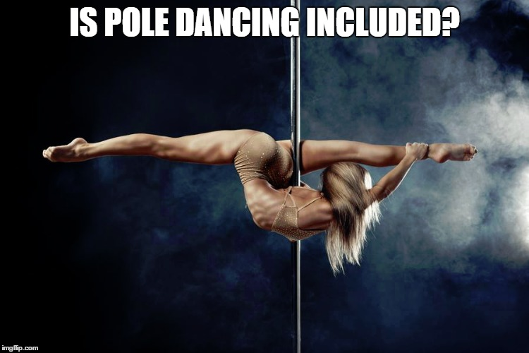 IS POLE DANCING INCLUDED? | made w/ Imgflip meme maker