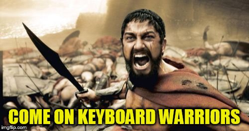 Sparta Leonidas Meme | COME ON KEYBOARD WARRIORS | image tagged in memes,sparta leonidas | made w/ Imgflip meme maker