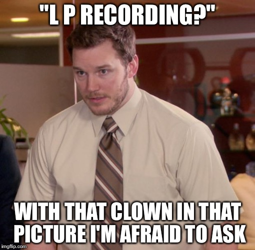 """L P RECORDING?"" WITH THAT CLOWN IN THAT PICTURE I'M AFRAID TO ASK 