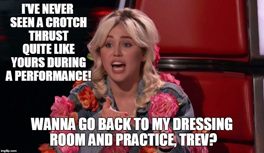 I'VE NEVER SEEN A CROTCH THRUST QUITE LIKE YOURS DURING A PERFORMANCE! WANNA GO BACK TO MY DRESSING ROOM AND PRACTICE, TREV? | made w/ Imgflip meme maker
