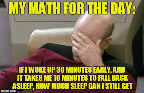 Captain Picard Facepalm Meme | MY MATH FOR THE DAY: IF I WOKE UP 30 MINUTES EARLY, AND IT TAKES ME 10 MINUTES TO FALL BACK ASLEEP, HOW MUCH SLEEP CAN I STILL GET | image tagged in memes,captain picard facepalm | made w/ Imgflip meme maker