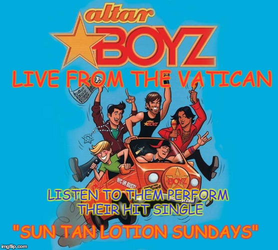 "LISTEN TO THEM PERFORM THEIR HIT SINGLE LIVE FROM THE VATICAN ""SUN TAN LOTION SUNDAYS"" 
